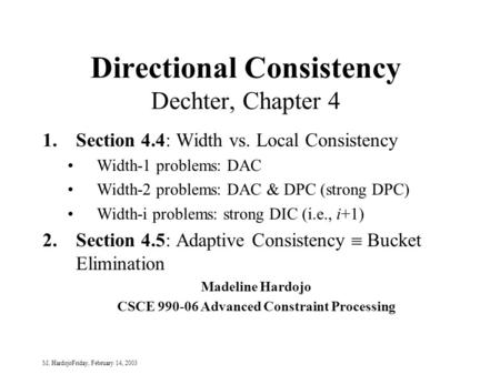 M. HardojoFriday, February 14, 2003 Directional Consistency Dechter, Chapter 4 1.Section 4.4: Width vs. Local Consistency Width-1 problems: DAC Width-2.