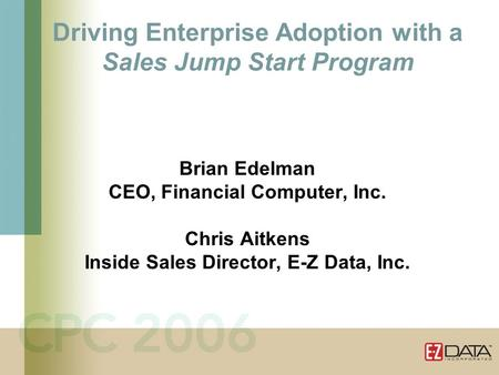 Driving Enterprise Adoption with a Sales Jump Start Program Brian Edelman CEO, Financial Computer, Inc. Chris Aitkens Inside Sales Director, E-Z Data,