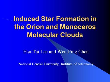 Induced Star Formation in the Orion and Monoceros Molecular Clouds Hsu-Tai Lee and Wen-Ping Chen National Central University, Institute of Astronomy.