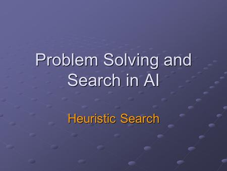 Problem Solving and Search in AI Heuristic Search.