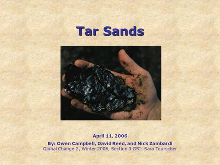 Tar Sands April 11, 2006 By: Owen Campbell, David Reed, and Nick Zambardi Global Change 2, Winter 2006, Section 3 GSI: Sara Tourscher.