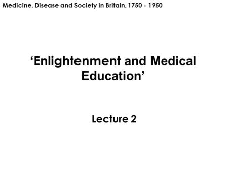 ' Enlightenment and Medical Education' Lecture 2 Medicine, Disease and Society in Britain, 1750 - 1950.