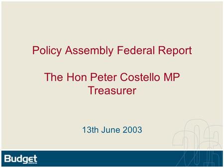 Policy Assembly Federal Report The Hon Peter Costello MP Treasurer 13th June 2003.