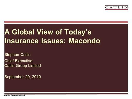Catlin Group Limited A Global View of Today's Insurance Issues: Macondo Stephen Catlin Chief Executive Catlin Group Limited September 20, 2010.