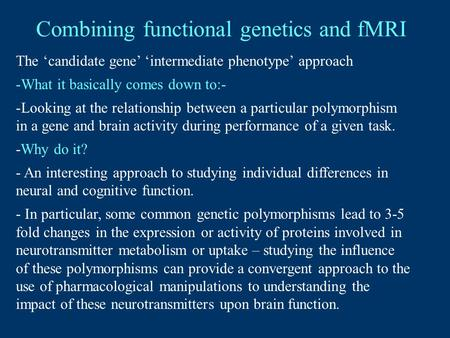 Combining functional genetics and fMRI The 'candidate gene' 'intermediate phenotype' approach -What it basically comes down to:- -Looking at the relationship.