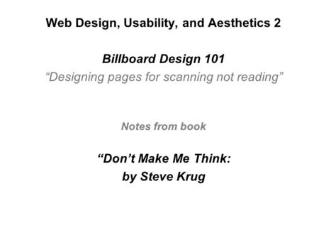 "Web Design, Usability, and Aesthetics 2 Billboard Design 101 ""Designing pages for scanning not reading"" Notes from book ""Don't Make Me Think: by Steve."
