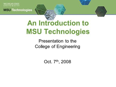 An Introduction to MSU Technologies Presentation to the College of Engineering Oct. 7 th, 2008.