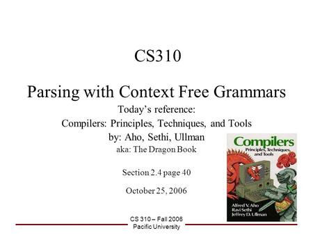 CS 310 – Fall 2006 Pacific University CS310 Parsing with Context Free Grammars Today's reference: Compilers: Principles, Techniques, and Tools by: Aho,