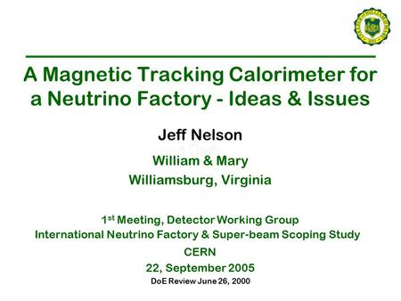DoE Review June 26, 2000 A Magnetic Tracking Calorimeter for a Neutrino Factory - Ideas & Issues Jeff Nelson William & Mary Williamsburg, Virginia 1 st.