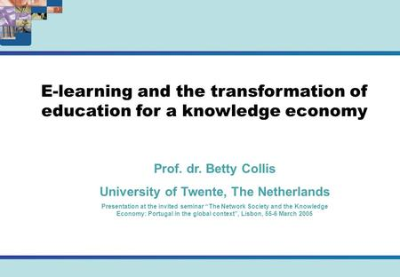 E-learning and the transformation of education for a knowledge economy Prof. dr. Betty Collis University of Twente, The Netherlands Presentation at the.