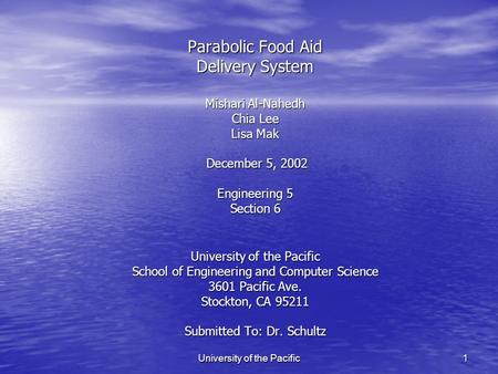 University of the Pacific 1 Parabolic Food Aid Delivery System Mishari Al-Nahedh Chia Lee Lisa Mak December 5, 2002 Engineering 5 Section 6 University.