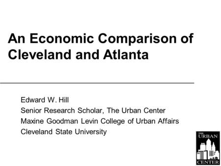 An Economic Comparison of Cleveland and Atlanta Edward W. Hill Senior Research Scholar, The Urban Center Maxine Goodman Levin College of Urban Affairs.