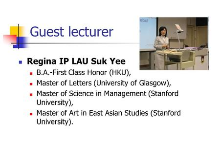 Guest lecturer Regina IP LAU Suk Yee B.A.-First Class Honor (HKU), Master of Letters (University of Glasgow), Master of Science in Management (Stanford.