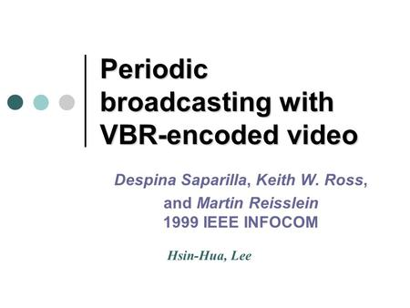 Periodic broadcasting with VBR-encoded video Despina Saparilla, Keith W. Ross, and Martin Reisslein 1999 IEEE INFOCOM Hsin-Hua, Lee.