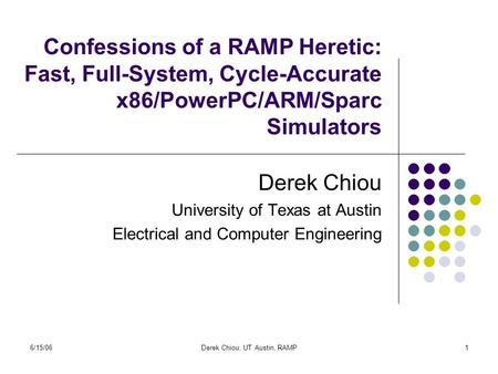 6/15/06Derek Chiou, UT Austin, RAMP1 Confessions of a RAMP Heretic: Fast, Full-System, Cycle-Accurate x86/PowerPC/ARM/Sparc Simulators Derek Chiou University.