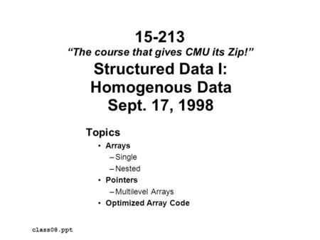 "Structured Data I: Homogenous Data Sept. 17, 1998 Topics Arrays –Single –Nested Pointers –Multilevel Arrays Optimized Array Code class08.ppt 15-213 ""The."