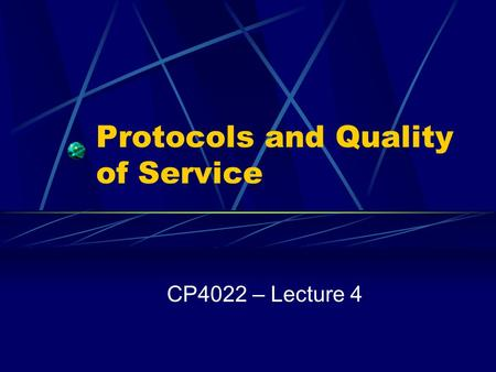 Protocols and Quality of Service CP4022 – Lecture 4.