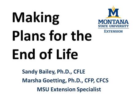 Making Plans for the End of Life Sandy Bailey, Ph.D., CFLE Marsha Goetting, Ph.D., CFP, CFCS MSU Extension Specialist.