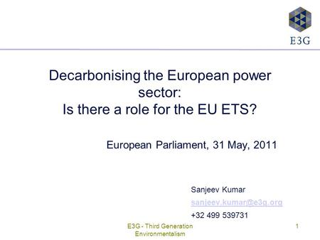 E3G - Third Generation Environmentalism 1 Decarbonising the European power sector: Is there a role for the EU ETS? European Parliament, 31 May, 2011 Sanjeev.