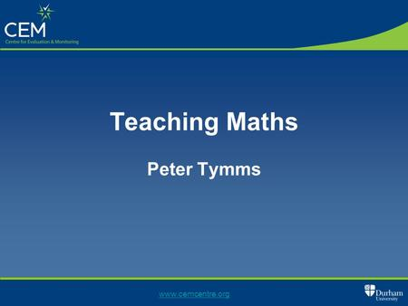 Teaching Maths Peter Tymms www.cemcentre.org. Outline Changing education How is maths taught? How does this compare to English How does it compare to.