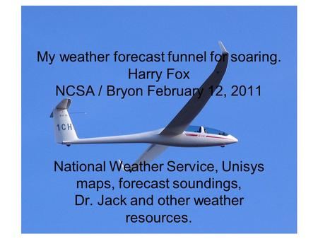 My weather forecast funnel for soaring. Harry Fox NCSA / Bryon February 12, 2011 National Weather Service, Unisys maps, forecast soundings, Dr. Jack and.