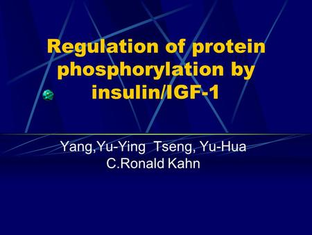 Regulation of protein phosphorylation by insulin/IGF-1 Yang,Yu-Ying Tseng, Yu-Hua C.Ronald Kahn.