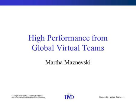 Copyright 2001 © IMD, Lausanne, Switzerland Not to be used or reproduced without permission Maznevski – Virtual Teams – 1 High Performance from Global.