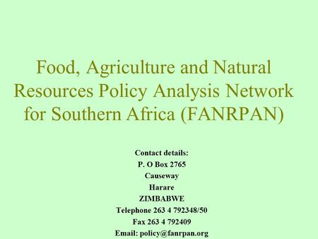 Food, Agriculture and Natural Resources Policy Analysis Network for Southern Africa (FANRPAN) Contact details: P. O Box 2765 Causeway Harare ZIMBABWE Telephone.