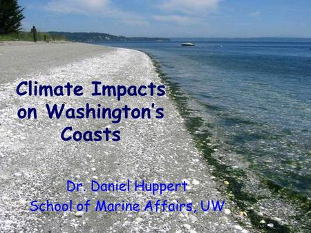 Dr. Daniel Huppert School of Marine Affairs, UW Climate Impacts on Washington's Coasts.