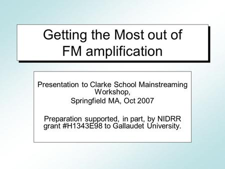 Getting the Most out of FM amplification Presentation to Clarke School Mainstreaming Workshop, Springfield MA, Oct 2007 Preparation supported, in part,