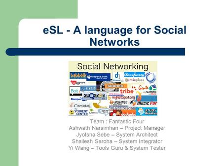 ESL - A language for Social Networks Team : Fantastic Four Ashwath Narsimhan – Project Manager Jyotsna Sebe – System Architect Shailesh Saroha – System.
