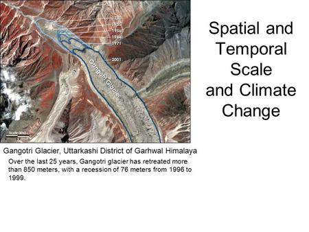 Spatial and Temporal Scale and Climate Change Gangotri Glacier, Uttarkashi District of Garhwal Himalaya Over the last 25 years, Gangotri glacier has retreated.