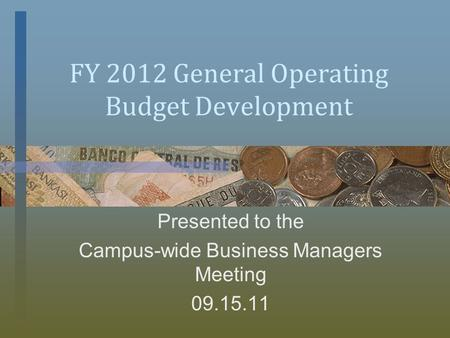 FY 2012 General Operating Budget Development Presented to the Campus-wide Business Managers Meeting 09.15.11.