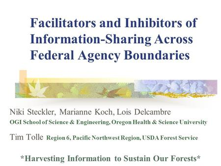 Facilitators and Inhibitors of Information-Sharing Across Federal Agency Boundaries Niki Steckler, Marianne Koch, Lois Delcambre OGI School of Science.