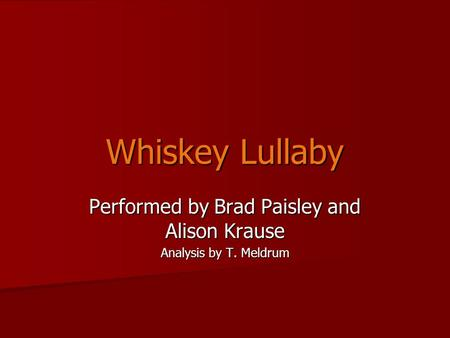 Whiskey Lullaby Performed by Brad Paisley and Alison Krause Analysis by T. Meldrum.