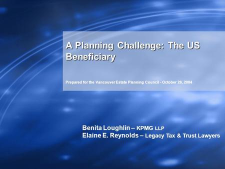 A Planning Challenge: The US Beneficiary Prepared for the Vancouver Estate Planning Council - October 26, 2004 Benita Loughlin – KPMG LLP Elaine E. Reynolds.