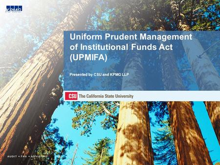 Uniform Prudent Management of Institutional Funds Act (UPMIFA) Presented by CSU and KPMG LLP.