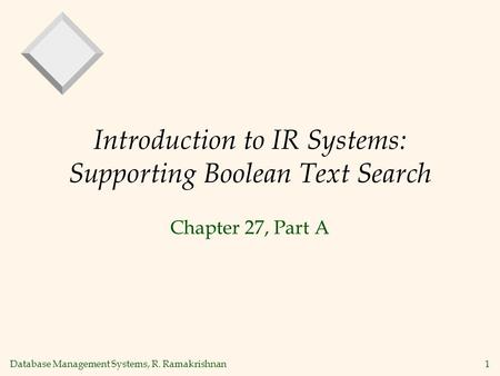 Database Management Systems, R. Ramakrishnan1 Introduction to IR Systems: Supporting Boolean Text Search Chapter 27, Part A.