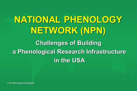 UW-Milwaukee Geography NATIONAL PHENOLOGY NETWORK (NPN) Challenges of Building a Phenological Research Infrastructure a Phenological Research Infrastructure.