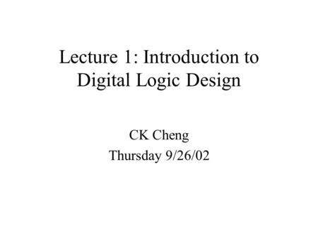 Lecture 1: Introduction to Digital Logic Design CK Cheng Thursday 9/26/02.