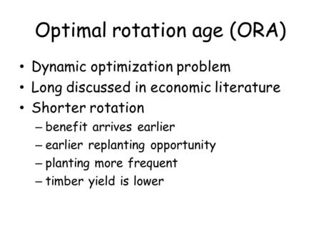 Optimal rotation age (ORA) Dynamic optimization problem Long discussed in economic literature Shorter rotation – benefit arrives earlier – earlier replanting.