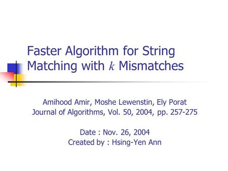 Faster Algorithm for String Matching with k Mismatches Amihood Amir, Moshe Lewenstin, Ely Porat Journal of Algorithms, Vol. 50, 2004, pp. 257-275 Date.