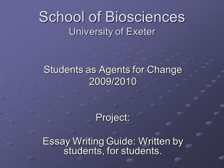 School of Biosciences University of Exeter Students as Agents for Change 2009/2010Project: Essay Writing Guide: Written by students, for students.