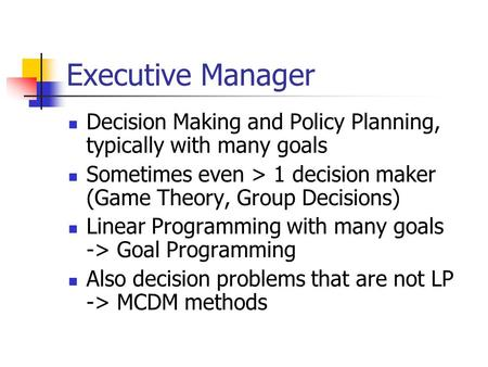 Executive Manager Decision Making and Policy Planning, typically with many goals Sometimes even > 1 decision maker (Game Theory, Group Decisions) Linear.