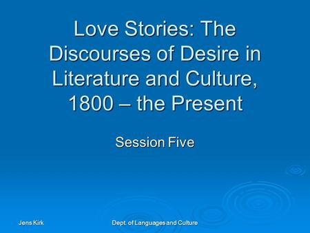 Jens Kirk Dept. of Languages and Culture Love Stories: The Discourses of Desire in Literature and Culture, 1800 – the Present Session Five.