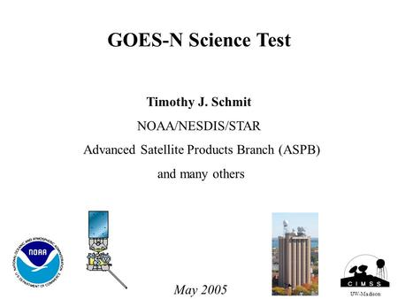 GOES-N Science Test Timothy J. Schmit NOAA/NESDIS/STAR Advanced Satellite Products Branch (ASPB) and many others UW-Madison May 2005.