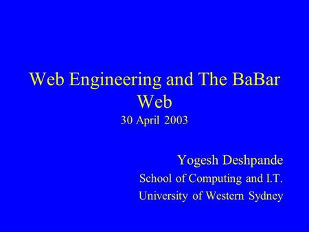 Web <strong>Engineering</strong> and The BaBar Web 30 April 2003 Yogesh Deshpande School of Computing and I.T. University of Western Sydney.