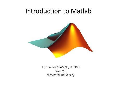 Introduction to Matlab Tutorial for CS4MN3/SE3X03 Wen Yu McMaster University.
