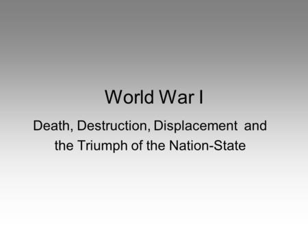 World War I Death, Destruction, Displacement and the Triumph of the Nation-State.