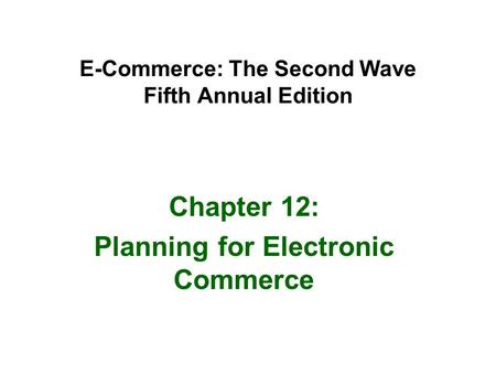 E-Commerce: The Second Wave Fifth Annual Edition Chapter 12: Planning for Electronic Commerce.